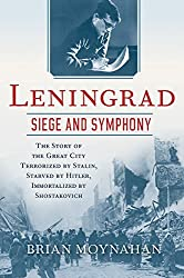 Leningrad: Siege and Symphony: The Story of the Great City Terrorized by Stalin, Starved by Hitler, Immortalized by Shostakovich by Brian Moynahan (2015-10-13)