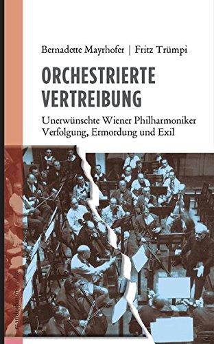 Orchestrierte Vertreibung: Unerwünschte Wiener Philharmoniker. Verfolgung, Ermordung und Exil