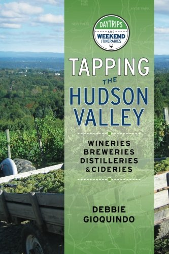 Tapping the Hudson Valley: Day Trips & Weekend Itineraries Visiting the Wineries, Breweries, Cideries & Distilleries in the Hudson Valley and the Sites Along the Way