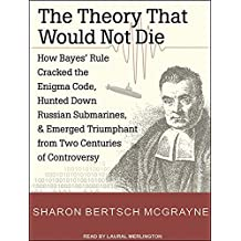 The Theory That Would Not Die: How Bayes' Rule Cracked the Enigma Code, Hunted Down Russian Submarines, and Emerged Triumphant from Two Centuries of Controversy by Sharon Bertsch McGrayne (2012-03-30)