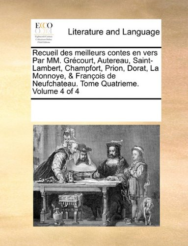 Recueil Des Meilleurs Contes En Vers Par MM. Grcourt, Autereau, Saint-Lambert, Champfort, Prion, Dorat, La Monnoye, & Franois de Neufchateau. Tome Quatrieme. Volume 4 of 4