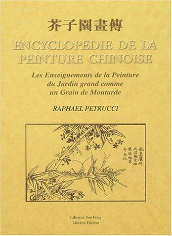 Encyclopédie de la peinture chinoise : Les enseignements de la Peinture du Jardin grand comme un Grain de Moutarde par Houa Tchouan Kiai-Tseu-Yuan