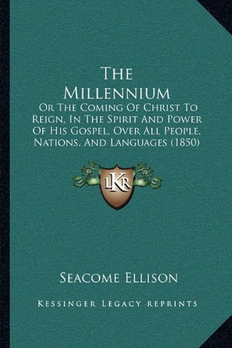 The Millennium: Or the Coming of Christ to Reign, in the Spirit and Power of His Gospel, Over All People, Nations, and Languages (1850