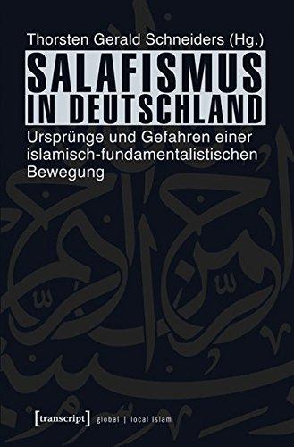 Salafismus in Deutschland: Ursprünge und Gefahren einer islamisch-fundamentalistischen Bewegung (Globaler lokaler Islam)