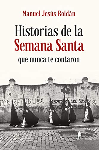 Historias de la semana santa que nunca te contaron por Manuel Jesús Roldán