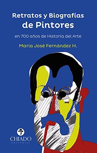 Retratos y Biografías de Pintores en 700 años de Historia del Arte por María José Fernández H.