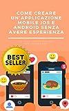 Scarica Libro Come creare una applicazione mobile IOS o Android senza avere esperienza sviluppare app per apple e android (PDF,EPUB,MOBI) Online Italiano Gratis