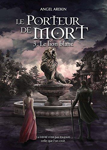 Le Porteur de Mort: Tome 3 - Le lion blanc par Angel Arekin