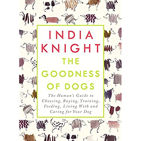 The Goodness of Dogs: The Human's Guide to Choosing, Buying, Training, Feeding, Living With and Caring For Your