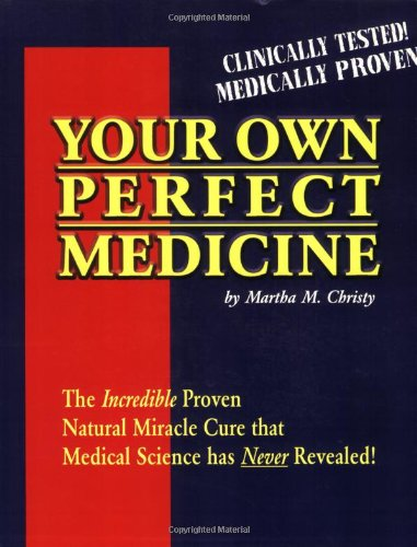 Your Own Perfect Medicine: The Incredible Proven Natural Miracle Cure That Medical Science Has Never Revealed!: The Incredible Proven Natural Cure That Medical Science Has Never Revealed