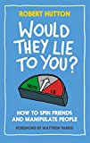 Would They Lie to You? How to Spin Friends and Manipulate People