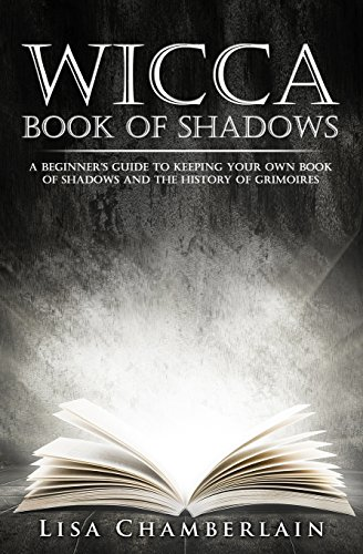 Wicca Book of Shadows: A Beginner's Guide to Keeping Your Own Book of Shadows and the History of Grimoires: Volume 1 (Practicing the Craft)