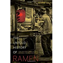 The Untold History of Ramen: How Political Crisis in Japan Spawned a Global Food Craze (California Studies in Food & Culture) (California Studies in Food and Culture) by George Solt (2014-04-08)