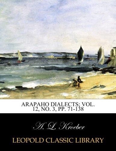 Arapaho dialects; Vol. 12, No. 3, pp. 71-138 por A. L. Kroeber