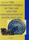 The Dvaravati Wheels of the Law and the Indianization of South East Asia (Studies in ...