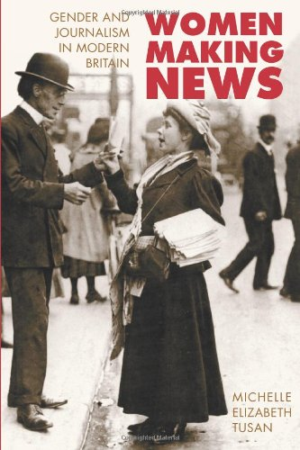 Women Making News: GENDER AND JOURNALISM IN MODERN BRITAIN: Gender and the Women's Periodical Press in Britain (History of Communication)
