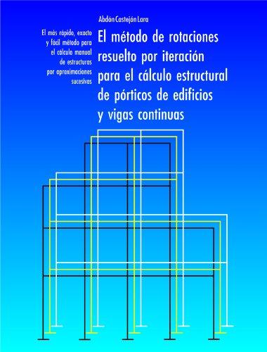 EL MÉTODO DE ROTACIONES RESUELTO POR ITERACIÓN PARA EL CÁLCULO ESTRUCTURAL DE PÓRTICOS DE EDIFICIOS Y VIGAS CONTINUAS por Abdón Castejón Lara