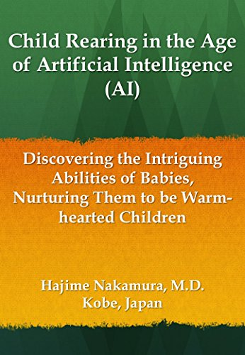 Child Rearing in the Age of Artificial Intelligence (AI): Discovering the Intriguing Abilities of Babies, Nurturing Them to be Warm-hearted Children (English Edition)