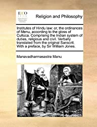 Institutes of Hindu law: or, the ordinances of Menu, according to the gloss of Cull??ca. Comprising the Indian system of duties, religious and civil. ... With a preface, by Sir William Jones. by Manavadharmasastra Manu (2010-05-28)