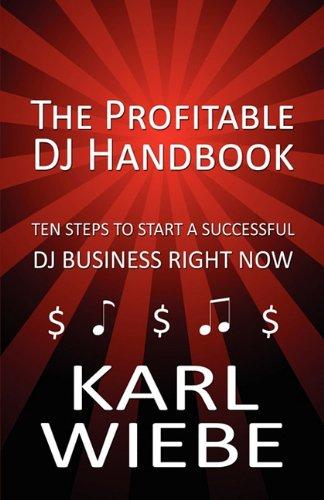 The Profitable Dj Handbook: Ten Steps to Start a Successful Dj Business Right Now
