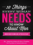 10 Things Every Woman Needs to Know About Men: Understand His Mind And Capture His Heart