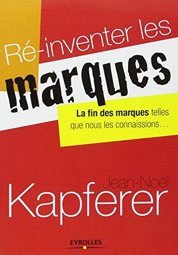 Ré-inventer les marques. La fin des marques telles que nous les connaissions... par Jean-Noël Kapferer
