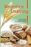 Weizenfreie Ernährung: Lecker weizenfrei kochen und backen (inkl. weizenfreie Rezepte)