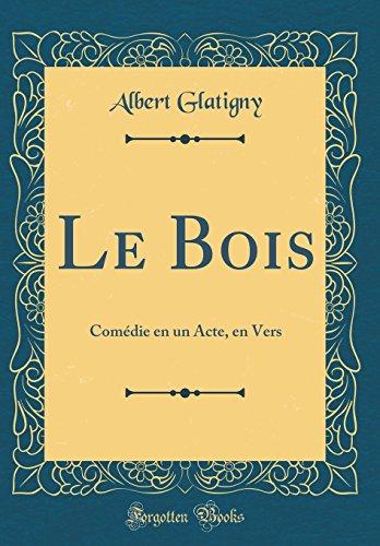 Le Bois: Comdie En Un Acte, En Vers (Classic Reprint)
