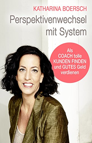 Perspektivenwechsel mit System: Als Coach tolle Kunden finden und gutes Geld verdienen -