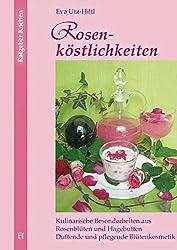 Rosenköstlichkeiten: Kulinarische Besonderheiten aus Rosenblüten und Hagebutten Duftende und pflegende Blütenkosmetik