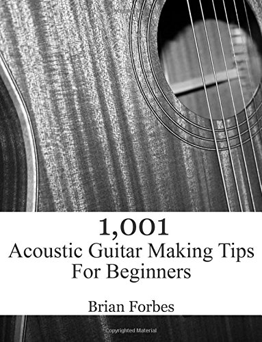 1,001 Acoustic Guitar Making Tips For Beginners por Mr Brian Gary Forbes