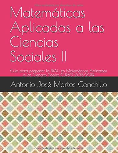 Matemáticas Aplicadas a las Ciencias Sociales II: Guía para preparar la EBAU en Matemáticas Aplicadas a las Ciencias Sociles por Antonio José Martos Conchillo