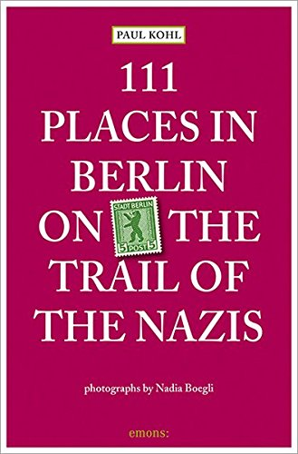 111 Places in Berlin - on the Trail of the Nazis por Paul Kohl
