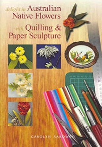 Delight in Australian Native Flowers: with Quilling & Paper Sculpture