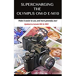 Supercharging the Olympus OM-D E-M10: Make it easier to use & more powerful, too! (English Edition)