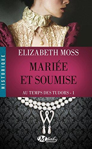 Au Temps des Tudors, Tome : Mariée et soumise par Elizabeth Moss