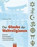 Der Glaube der Weltreligionen: Gottesbild. Erl?sergestalten. Gebet und Meditation. Jenseitsvorstellungen