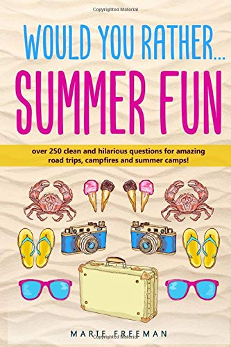 Would You Rather... Summer Fun! Over 250 Clean and Hilarious Questions for Amazing Road Trips, Campfires and Summer Camps!