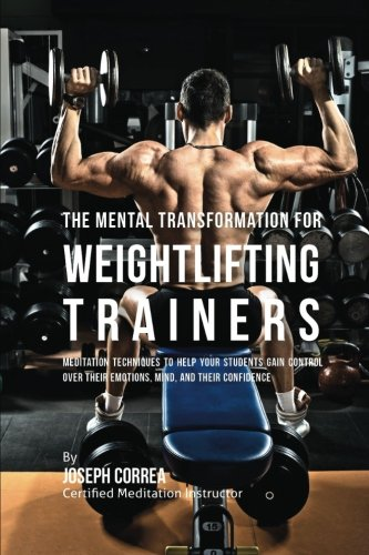 The Mental Transformation for Weightlifting Trainers: Meditation Techniques to Help your Students Gain Control over Their Emotions, Mind, and Their Confidence