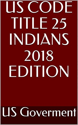 US CODE TITLE 25 INDIANS 2018 EDITION (English Edition)