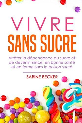 Vivre sans sucre: Arrêter la dépendance au sucre et de devenir mince, en bonne santé et en forme sans le poison sucré par Sabine Becker