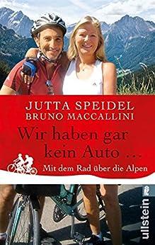 Wir haben gar kein Auto ...: Mit dem Rad über die Alpen von [Speidel, Jutta, Maccallini, Bruno]
