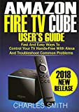 Amazon Fire TV Cube User's Guide: Fast And Easy Ways To Control Your TV Hands-free With Alexa And Troubleshoot Common Problems (English Edition)
