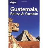 Guatemala, Belize & Yucatan (Lonely Planet Belize, Guatemala & Yucatan)