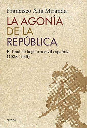 La agonía de la República: El final de la guerra civil española (1938-1939) por Francisco Alía Miranda