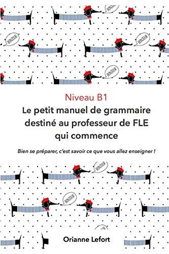 Niveau B1 Le petit manuel de grammaire destiné au professeur de FLE qui commence: Niveau B1