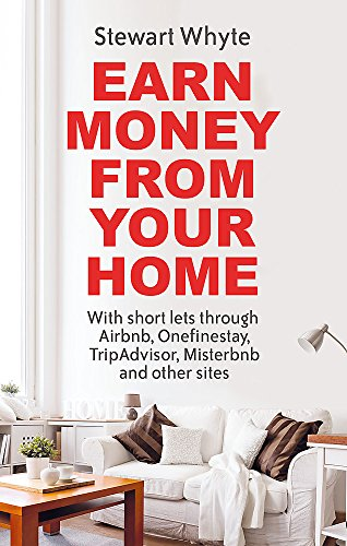 Earn Money From Your Home: With short lets through Airbnb, Onefinestay, TripAdvisor, Misterbnb and other sites
