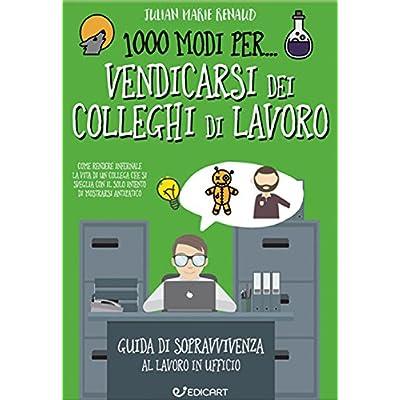 1000 Modi Per... Vendicarsi Dei Colleghi Di Lavoro. Guida Di Sopravvivenza Al Lavoro In Ufficio