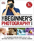 The Beginner's Photography Guide: The Ultimate Step-by-Step Manual for Getting the Mo...
