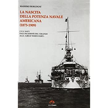 La Nascita Della Potenza Navale Americana (1873-1909). L'us Navy Dall'incidente Del Virginius Alla «Great White Fleet»